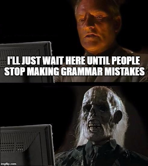Ill Just Wait Here Meme | I'LL JUST WAIT HERE UNTIL PEOPLE STOP MAKING GRAMMAR MISTAKES | image tagged in memes,ill just wait here | made w/ Imgflip meme maker