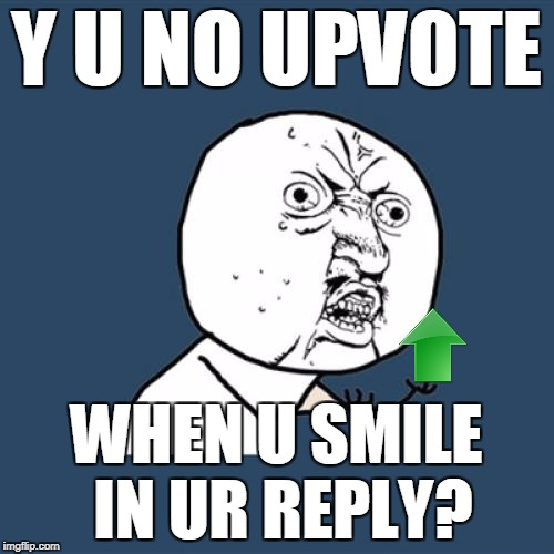 Y U No Meme | Y U NO UPVOTE WHEN U SMILE IN UR REPLY? | image tagged in memes,y u no | made w/ Imgflip meme maker