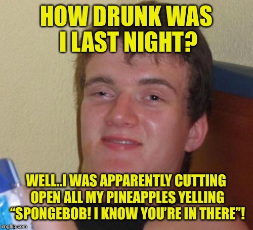 "Part of food week (reference to pineapples) | HOW DRUNK WAS I LAST NIGHT? WELL..I WAS APPARENTLY CUTTING OPEN ALL MY PINEAPPLES YELLING ""SPONGEBOB! I KNOW YOU'RE IN THERE""! 