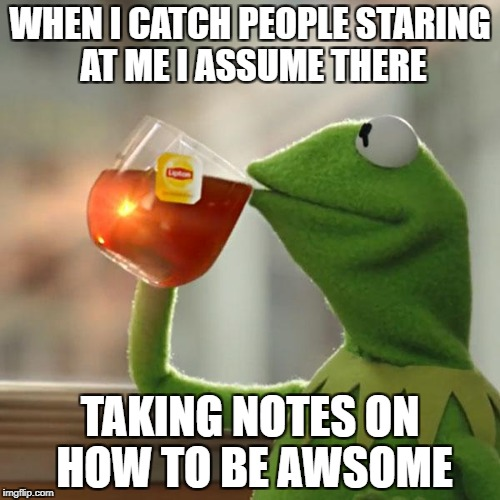 But Thats None Of My Business Meme | WHEN I CATCH PEOPLE STARING AT ME I ASSUME THERE TAKING NOTES ON HOW TO BE AWSOME | image tagged in memes,but thats none of my business,kermit the frog | made w/ Imgflip meme maker