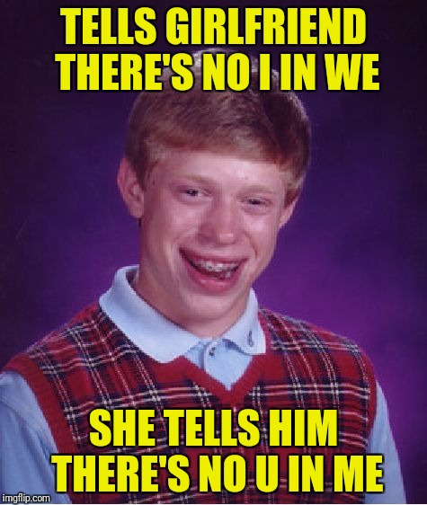 But there is a U in frustration!  | TELLS GIRLFRIEND THERE'S NO I IN WE SHE TELLS HIM THERE'S NO U IN ME | image tagged in memes,bad luck brian,uin me | made w/ Imgflip meme maker