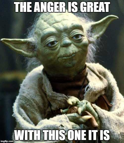 Star Wars Yoda Meme | THE ANGER IS GREAT WITH THIS ONE IT IS | image tagged in memes,star wars yoda | made w/ Imgflip meme maker