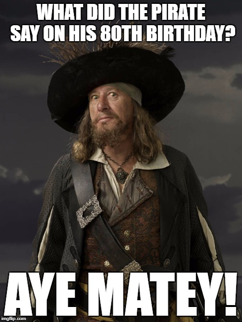 Happy Birthday! | WHAT DID THE PIRATE SAY ON HIS 80TH BIRTHDAY? AYE MATEY! | image tagged in barbossa pirate,birthday,pirate,joke,pun | made w/ Imgflip meme maker
