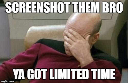 Captain Picard Facepalm Meme | SCREENSHOT THEM BRO YA GOT LIMITED TIME | image tagged in memes,captain picard facepalm | made w/ Imgflip meme maker