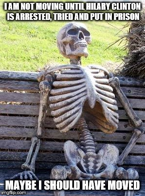 Waiting Skeleton Meme | I AM NOT MOVING UNTIL HILARY CLINTON IS ARRESTED, TRIED AND PUT IN PRISON MAYBE I SHOULD HAVE MOVED | image tagged in memes,waiting skeleton | made w/ Imgflip meme maker