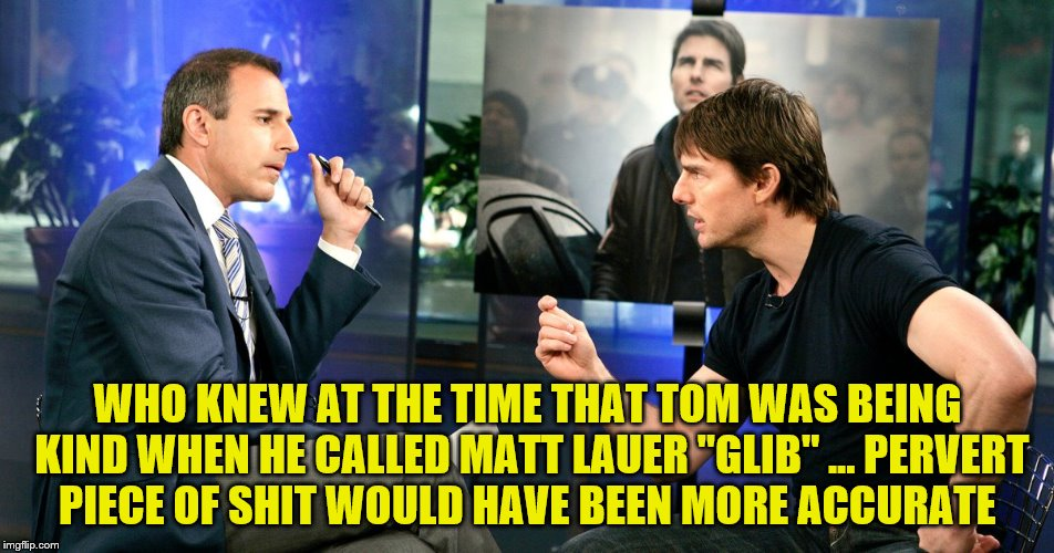 "WHO KNEW AT THE TIME THAT TOM WAS BEING KIND WHEN HE CALLED MATT LAUER ""GLIB"" ... PERVERT PIECE OF SHIT WOULD HAVE BEEN MORE ACCURATE 