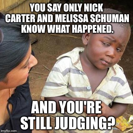 I am sick of people saying only x and x know what happened and still judging | YOU SAY ONLY NICK CARTER AND MELISSA SCHUMAN KNOW WHAT HAPPENED. AND YOU'RE STILL JUDGING? | image tagged in memes,third world skeptical kid,metoo,nick carter,melissa schuman,accused | made w/ Imgflip meme maker