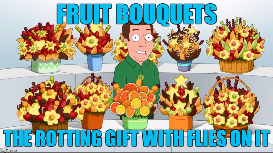 Fruit Bouquets | FRUIT BOUQUETS THE ROTTING GIFT WITH FLIES ON IT | image tagged in memes,fruit,food week,family guy | made w/ Imgflip meme maker