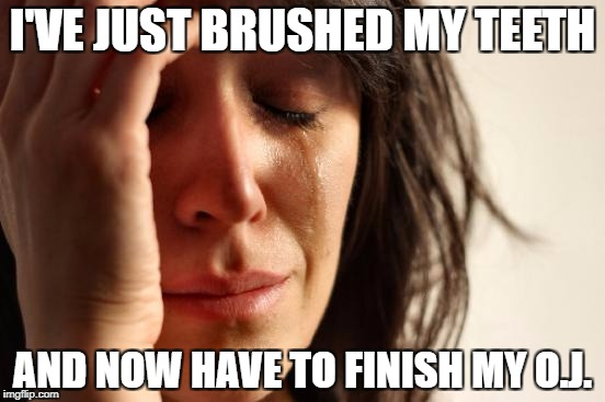 First World Problems Meme | I'VE JUST BRUSHED MY TEETH AND NOW HAVE TO FINISH MY O.J. | image tagged in memes,first world problems | made w/ Imgflip meme maker
