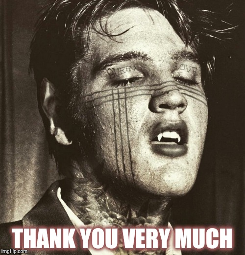 Elvis Vampire | THANK YOU VERY MUCH | image tagged in elvis vampire | made w/ Imgflip meme maker