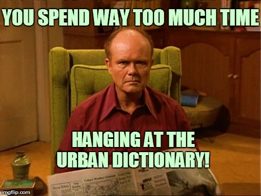 YOU SPEND WAY TOO MUCH TIME HANGING AT THE URBAN DICTIONARY! | made w/ Imgflip meme maker