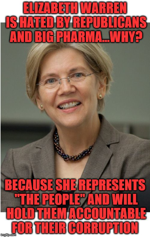 "ELIZABETH WARREN IS HATED BY REPUBLICANS AND BIG PHARMA...WHY? BECAUSE SHE REPRESENTS ""THE PEOPLE"" AND WILL HOLD THEM ACCOUNTABLE FOR THEIR  
