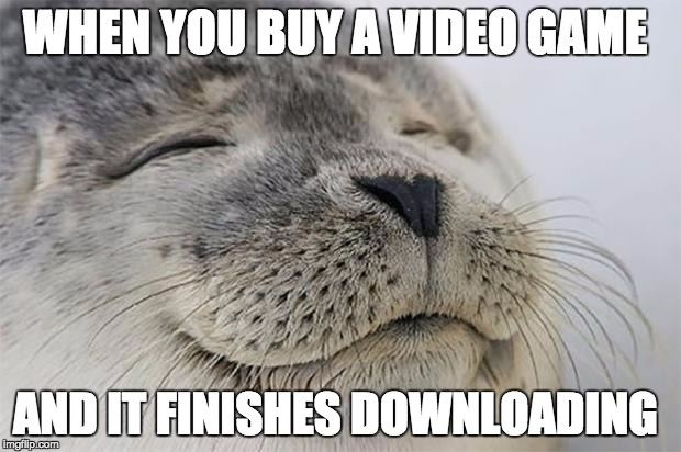 So true | WHEN YOU BUY A VIDEO GAME AND IT FINISHES DOWNLOADING | image tagged in memes,satisfied seal | made w/ Imgflip meme maker