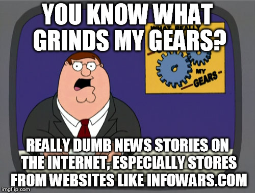 Peter Griffin News Meme | YOU KNOW WHAT GRINDS MY GEARS? REALLY DUMB NEWS STORIES ON THE INTERNET, ESPECIALLY STORES FROM WEBSITES LIKE INFOWARS.COM | image tagged in memes,peter griffin news | made w/ Imgflip meme maker