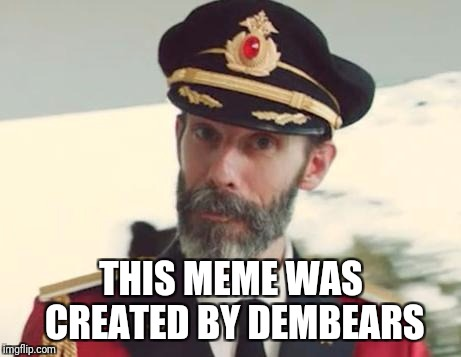 Captain Obvious | THIS MEME WAS CREATED BY DEMBEARS | image tagged in captain obvious | made w/ Imgflip meme maker