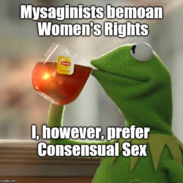 Viva La Feminism & Feminist Men! | Mysaginists bemoan Women's Rights I, however, prefer Consensual Sex | image tagged in memes,but thats none of my business,kermit the frog,male feminist,sex | made w/ Imgflip meme maker