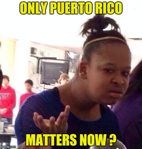 What about Texas and Florida ? | ONLY PUERTO RICO MATTERS NOW ? | image tagged in memes,black girl wat,hurricanes,disaster,political,libtards | made w/ Imgflip meme maker