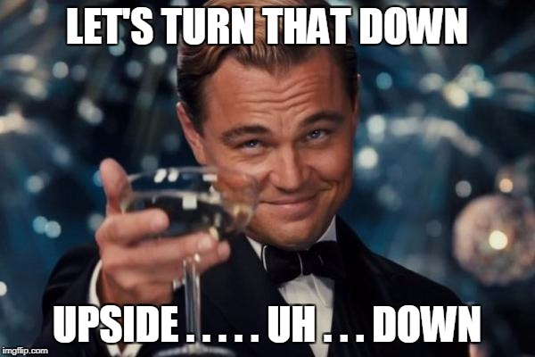 Leonardo Dicaprio Cheers Meme | LET'S TURN THAT DOWN UPSIDE . . . . . UH . . . DOWN | image tagged in memes,leonardo dicaprio cheers | made w/ Imgflip meme maker