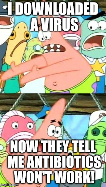 Put It Somewhere Else Patrick Meme | I DOWNLOADED A VIRUS NOW THEY TELL ME ANTIBIOTICS WON'T WORK! | image tagged in memes,put it somewhere else patrick | made w/ Imgflip meme maker