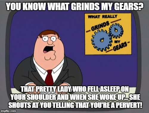 Damn you lady! My shoulders f*cking wet because of you! And it's not sweat by the way!! Thank you! | YOU KNOW WHAT GRINDS MY GEARS? THAT PRETTY LADY WHO FELL ASLEEP ON YOUR SHOULDER AND WHEN SHE WOKE UP... SHE SHOUTS AT YOU TELLING THAT YOU' | image tagged in memes,peter griffin news,passenger,funny,funny memes,train | made w/ Imgflip meme maker