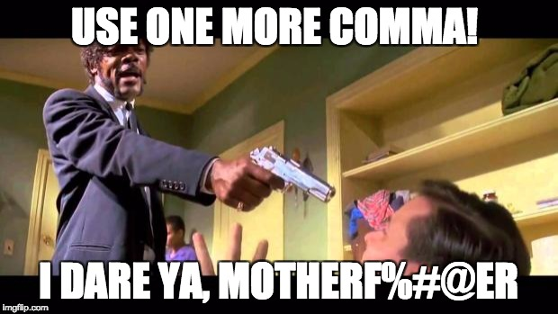 pulp fiction say it one more time | USE ONE MORE COMMA! I DARE YA, MOTHERF%#@ER | image tagged in pulp fiction say it one more time | made w/ Imgflip meme maker