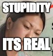 STUPIDITY ITS REAL | image tagged in woman with stupidity | made w/ Imgflip meme maker