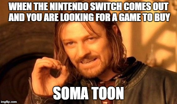 One Does Not Simply Meme | WHEN THE NINTENDO SWITCH COMES OUT AND YOU ARE LOOKING FOR A GAME TO BUY SOMA TOON | image tagged in memes,one does not simply | made w/ Imgflip meme maker