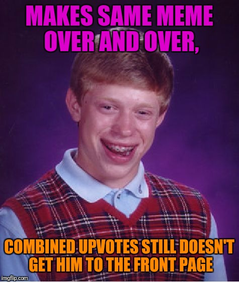Bad Luck Brian Meme | MAKES SAME MEME OVER AND OVER, COMBINED UPVOTES STILL DOESN'T GET HIM TO THE FRONT PAGE | image tagged in memes,bad luck brian | made w/ Imgflip meme maker
