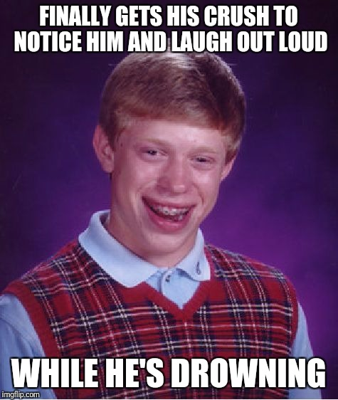 Bad Luck Brian Meme | FINALLY GETS HIS CRUSH TO NOTICE HIM AND LAUGH OUT LOUD WHILE HE'S DROWNING | image tagged in memes,bad luck brian | made w/ Imgflip meme maker