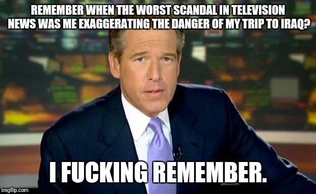 Brian Williams Was There Meme | REMEMBER WHEN THE WORST SCANDAL IN TELEVISION NEWS WAS ME EXAGGERATING THE DANGER OF MY TRIP TO IRAQ? I F**KING REMEMBER. | image tagged in memes,brian williams was there,charlie rose,matt lauer,bill o'reilly,pepperidge farm remembers | made w/ Imgflip meme maker