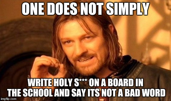 This actually happened today  | ONE DOES NOT SIMPLY WRITE HOLY S*** ON A BOARD IN THE SCHOOL AND SAY ITS NOT A BAD WORD | image tagged in memes,one does not simply | made w/ Imgflip meme maker