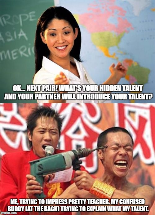 Who else had a beautiful and attractive teacher? | OK... NEXT PAIR! WHAT'S YOUR HIDDEN TALENT AND YOUR PARTNER WILL INTRODUCE YOUR TALENT? ME, TRYING TO IMPRESS PRETTY TEACHER. MY CONFUSED BU | image tagged in memes,funny,funny memes,teacher,student,relationships | made w/ Imgflip meme maker