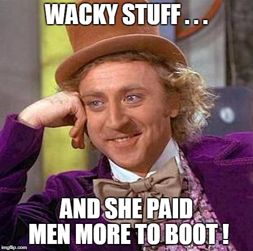 Creepy Condescending Wonka Meme | WACKY STUFF . . . AND SHE PAID MEN MORE TO BOOT ! | image tagged in memes,creepy condescending wonka | made w/ Imgflip meme maker