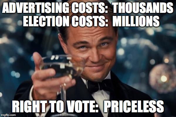 Leonardo Dicaprio Cheers Meme | ADVERTISING COSTS:  THOUSANDS   ELECTION COSTS:  MILLIONS RIGHT TO VOTE:  PRICELESS | image tagged in memes,leonardo dicaprio cheers | made w/ Imgflip meme maker