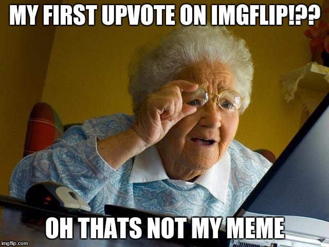 grandma gets an upvote... not | MY FIRST UPVOTE ON IMGFLIP!?? OH THATS NOT MY MEME | image tagged in memes,grandma finds the internet,funny,meme | made w/ Imgflip meme maker