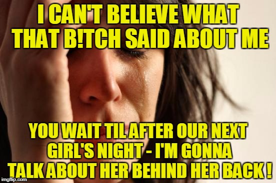 First World Problems Meme | I CAN'T BELIEVE WHAT THAT B!TCH SAID ABOUT ME YOU WAIT TIL AFTER OUR NEXT GIRL'S NIGHT - I'M GONNA TALK ABOUT HER BEHIND HER BACK ! | image tagged in memes,first world problems | made w/ Imgflip meme maker