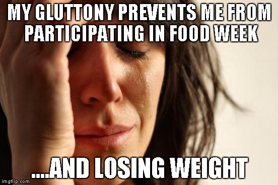 First World Problems Meme | MY GLUTTONY PREVENTS ME FROM PARTICIPATING IN FOOD WEEK ....AND LOSING WEIGHT | image tagged in memes,first world problems,food week,weight loss | made w/ Imgflip meme maker