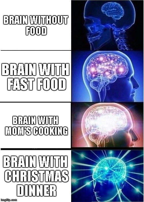 This is your brain, this is your brain on dru- I mean food | BRAIN WITHOUT FOOD BRAIN WITH FAST FOOD BRAIN WITH MOM'S COOKING BRAIN WITH CHRISTMAS DINNER | image tagged in memes,expanding brain,food week,fast food,moms spaghetti | made w/ Imgflip meme maker