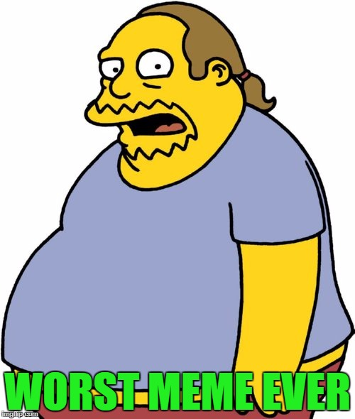 Comic Book Guy Meme | WORST MEME EVER | image tagged in memes,comic book guy | made w/ Imgflip meme maker