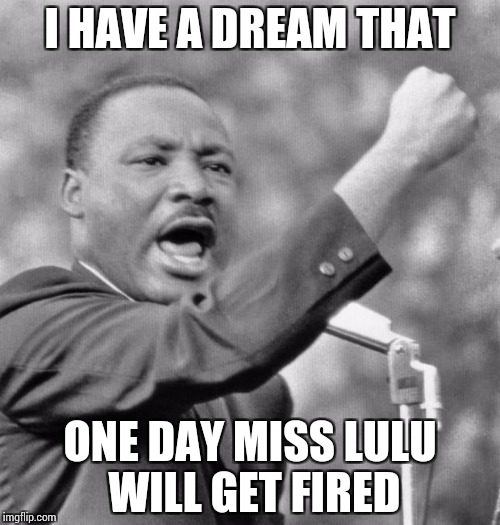I have a dream | I HAVE A DREAM THAT ONE DAY MISS LULU WILL GET FIRED | image tagged in i have a dream | made w/ Imgflip meme maker