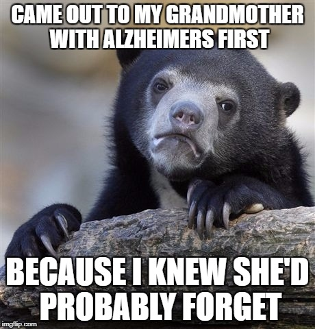 Confession Bear Meme | CAME OUT TO MY GRANDMOTHER WITH ALZHEIMERS FIRST BECAUSE I KNEW SHE'D PROBABLY FORGET | image tagged in memes,confession bear,AdviceAnimals | made w/ Imgflip meme maker