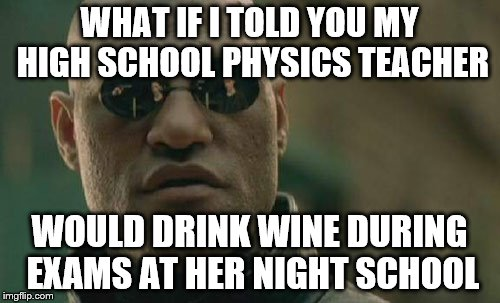 Matrix Morpheus Meme | WHAT IF I TOLD YOU MY HIGH SCHOOL PHYSICS TEACHER WOULD DRINK WINE DURING EXAMS AT HER NIGHT SCHOOL | image tagged in memes,matrix morpheus | made w/ Imgflip meme maker