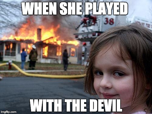 Disaster Girl Meme | WHEN SHE PLAYED WITH THE DEVIL | image tagged in memes,disaster girl | made w/ Imgflip meme maker