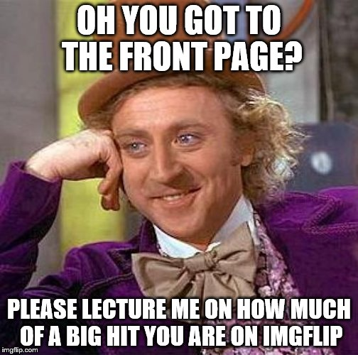 Creepy Condescending Wonka Meme | OH YOU GOT TO THE FRONT PAGE? PLEASE LECTURE ME ON HOW MUCH OF A BIG HIT YOU ARE ON IMGFLIP | image tagged in memes,creepy condescending wonka | made w/ Imgflip meme maker