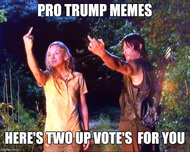 The Walking Dead | PRO TRUMP MEMES HERE'S TWO UP VOTE'S  FOR YOU | image tagged in the walking dead | made w/ Imgflip meme maker