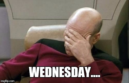 Captain Picard Facepalm Meme | WEDNESDAY.... | image tagged in memes,captain picard facepalm | made w/ Imgflip meme maker