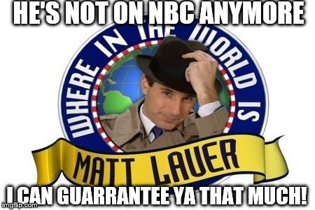 Where in the World is Matt Lauer | HE'S NOT ON NBC ANYMORE I CAN GUARRANTEE YA THAT MUCH! | image tagged in matt lauer,nbc | made w/ Imgflip meme maker