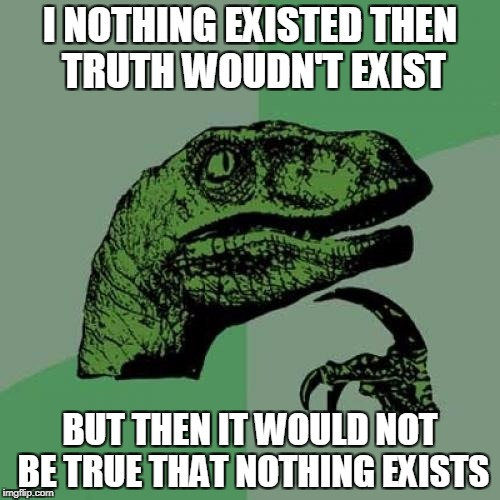 Philosoraptor Meme | I NOTHING EXISTED THEN TRUTH WOUDN'T EXIST BUT THEN IT WOULD NOT BE TRUE THAT NOTHING EXISTS | image tagged in memes,philosoraptor | made w/ Imgflip meme maker