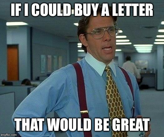 That Would Be Great Meme | IF I COULD BUY A LETTER THAT WOULD BE GREAT | image tagged in memes,that would be great | made w/ Imgflip meme maker