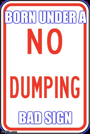 No Dumping Sign | BORN UNDER A BAD SIGN | image tagged in memes,born under a bad,sign,zodiac | made w/ Imgflip meme maker